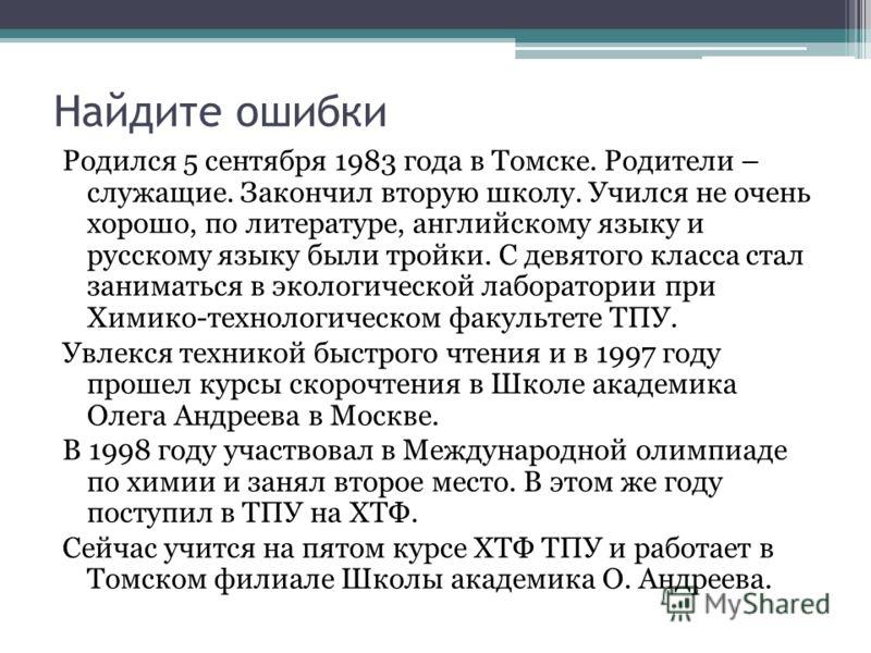 Найдите ошибки Родился 5 сентября 1983 года в Томске. Родители – служащие. Закончил вторую школу. Учился не очень хорошо, по литературе, английскому языку и русскому языку были тройки. С девятого класса стал заниматься в экологической лаборатории при