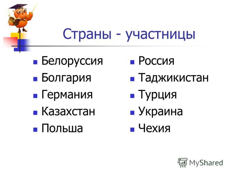Страны - участницы Белоруссия Болгария Германия Казахстан Польша Россия Таджикистан Турция Украина Чехия