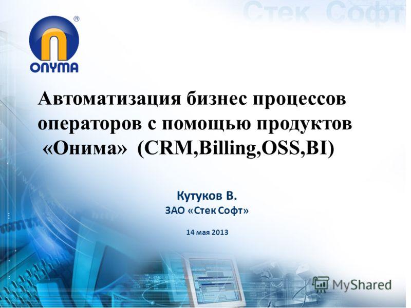 Автоматизация бизнес процессов операторов с помощью продуктов «Онима» (CRM,Billing,OSS,BI) Кутуков В. ЗАО «Стек Софт» 14 мая 2013