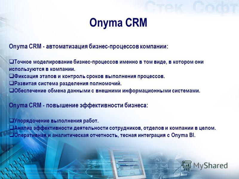 Onyma CRM Onyma CRM - автоматизация бизнес-процессов компании: Точное моделирование бизнес-процессов именно в том виде, в котором они используются в компании. Фиксация этапов и контроль сроков выполнения процессов. Развитая система разделения полномо