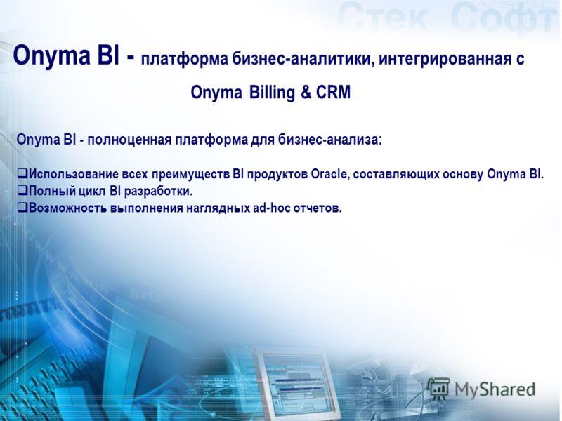 Onyma BI - полноценная платформа для бизнес-анализа: Использование всех преимуществ BI продуктов Oracle, составляющих основу Onyma BI. Полный цикл BI разработки. Возможность выполнения наглядных ad-hoc отчетов. Onyma BI - платформа бизнес-аналитики,