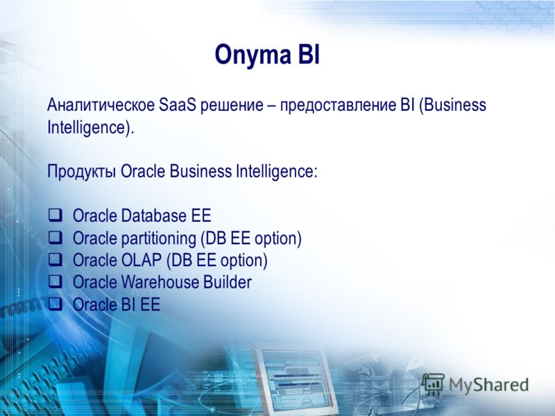 Аналитическое SaaS решение – предоставление BI (Business Intelligence). Продукты Oracle Business Intelligence: Oracle Database EE Oracle partitioning (DB EE option) Oracle OLAP (DB EE option) Oracle Warehouse Builder Oracle BI EE Onyma BI