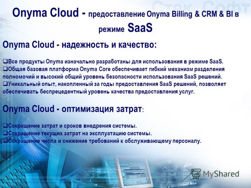Onyma Cloud - надежность и качество: Все продукты Onyma изначально разработаны для использования в режиме SaaS. Общая базовая платформа Onyma Core обеспечивает гибкий механизм разделения полномочий и высокий общий уровень безопасности использования S