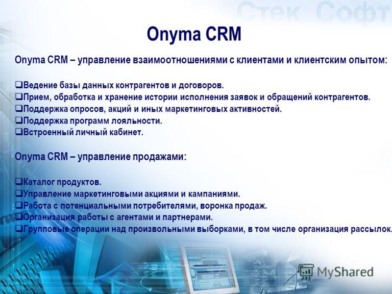 Onyma CRM Onyma CRM – управление взаимоотношениями с клиентами и клиентским опытом: Ведение базы данных контрагентов и договоров. Прием, обработка и хранение истории исполнения заявок и обращений контрагентов. Поддержка опросов, акций и иных маркетин