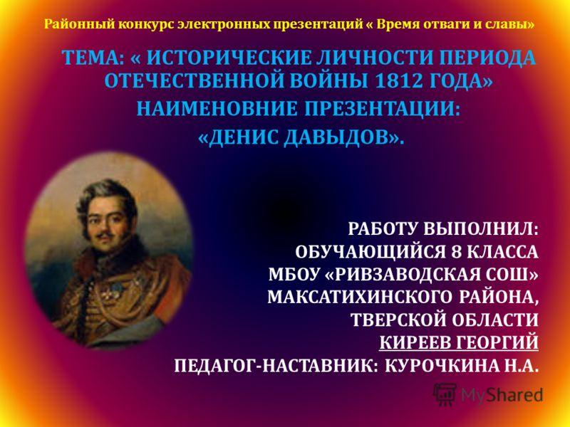 ТЕМА: « ИСТОРИЧЕСКИЕ ЛИЧНОСТИ ПЕРИОДА ОТЕЧЕСТВЕННОЙ ВОЙНЫ 1812 ГОДА» НАИМЕНОВНИЕ ПРЕЗЕНТАЦИИ: «ДЕНИС ДАВЫДОВ». РАБОТУ ВЫПОЛНИЛ: ОБУЧАЮЩИЙСЯ 8 КЛАССА МБОУ «РИВЗАВОДСКАЯ СОШ» МАКСАТИХИНСКОГО РАЙОНА, ТВЕРСКОЙ ОБЛАСТИ КИРЕЕВ ГЕОРГИЙ ПЕДАГОГ-НАСТАВНИК: КУ
