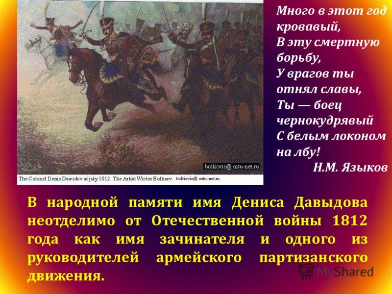 В народной памяти имя Дениса Давыдова неотделимо от Отечественной войны 1812 года как имя зачинателя и одного из руководителей армейского партизанского движения. Много в этот год кровавый, В эту смертную борьбу, У врагов ты отнял славы, Ты боец черно