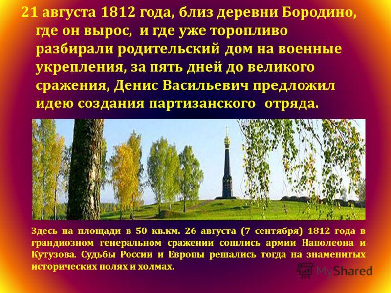 21 августа 1812 года, близ деревни Бородино, где он вырос, и где уже торопливо разбирали родительский дом на военные укрепления, за пять дней до великого сражения, Денис Васильевич предложил идею создания партизанского отряда. Здесь на площади в 50 к