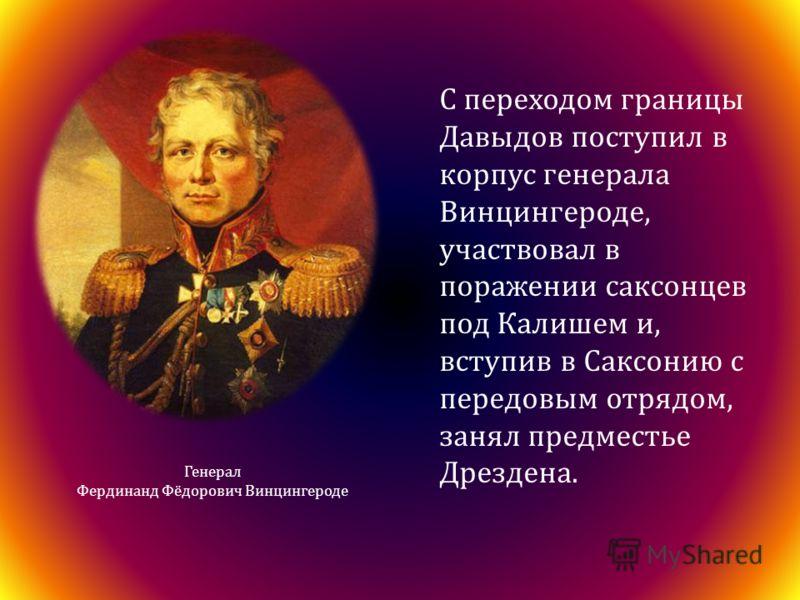 Генерал Фердинанд Фёдорович Винцингероде С переходом границы Давыдов поступил в корпус генерала Винцингероде, участвовал в поражении саксонцев под Калишем и, вступив в Саксонию с передовым отрядом, занял предместье Дрездена.