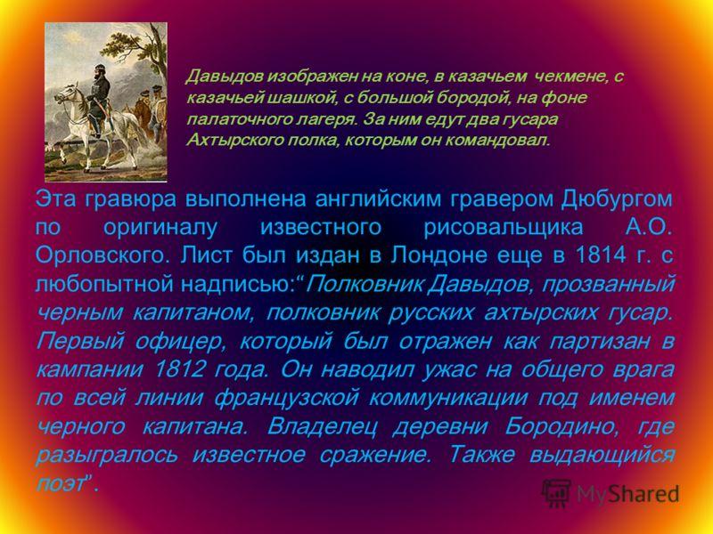 Эта гравюра выполнена английским гравером Дюбургом по оригиналу известного рисовальщика А.О. Орловского. Лист был издан в Лондоне еще в 1814 г. с любопытной надписью: Полковник Давыдов, прозванный черным капитаном, полковник русских ахтырских гусар.
