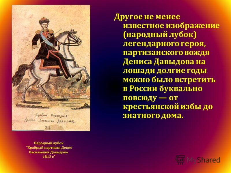 Другое не менее известное изображение (народный лубок) легендарного героя, партизанского вождя Дениса Давыдова на лошади долгие годы можно было встретить в России буквально повсюду от крестьянской избы до знатного дома. Народный лубок