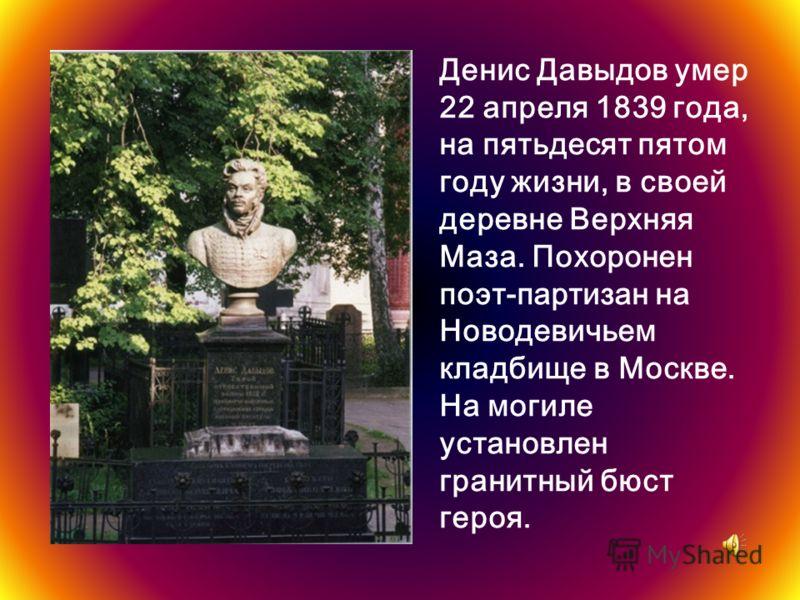 Денис Давыдов умер 22 апреля 1839 года, на пятьдесят пятом году жизни, в своей деревне Верхняя Маза. Похоронен поэт-партизан на Новодевичьем кладбище в Москве. На могиле установлен гранитный бюст героя.