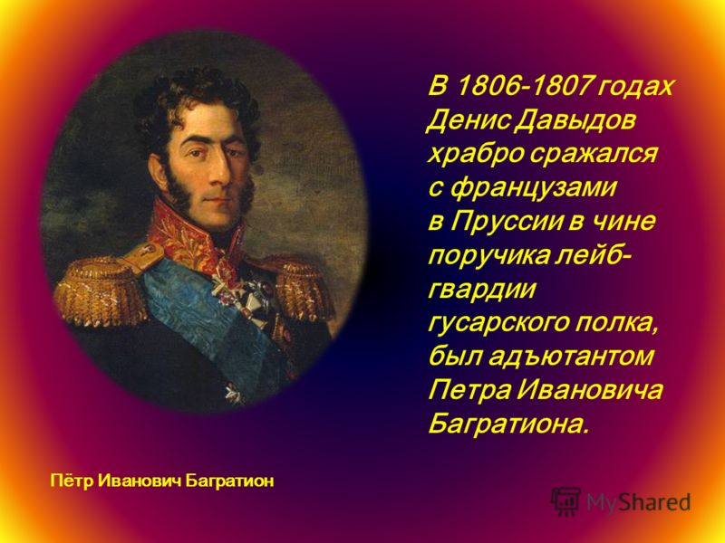 В 1806-1807 годах Денис Давыдов храбро сражался с французами в Пруссии в чине поручика лейб- гвардии гусарского полка, был адъютантом Петра Ивановича Багратиона. Пётр Иванович Багратион