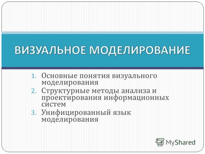 1. Основные понятия визуального моделирования 2. Структурные методы анализа и проектирования информационных систем 3. Унифицированный язык моделирования