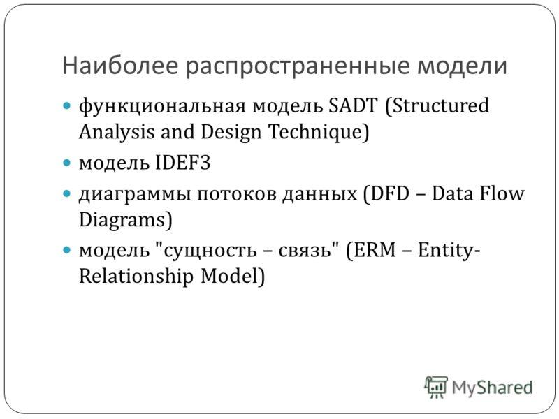 Наиболее распространенные модели функциональная модель SADT (Structured Analysis and Design Technique) модель IDEF3 диаграммы потоков данных (DFD – Data Flow Diagrams) модель сущность – связь (ERM – Entity- Relationship Model)