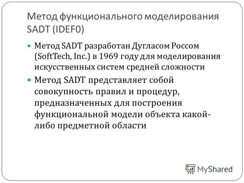 Метод функционального моделирования SADT (IDEF0) Метод SADT разработан Дугласом Россом (SoftTech, Inc.) в 1969 году для моделирования искусственных систем средней сложности Метод SADT представляет собой совокупность правил и процедур, предназначенных