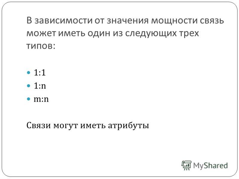 В зависимости от значения мощности связь может иметь один из следующих трех типов: 1:1 1:n m:n Связи могут иметь атрибуты