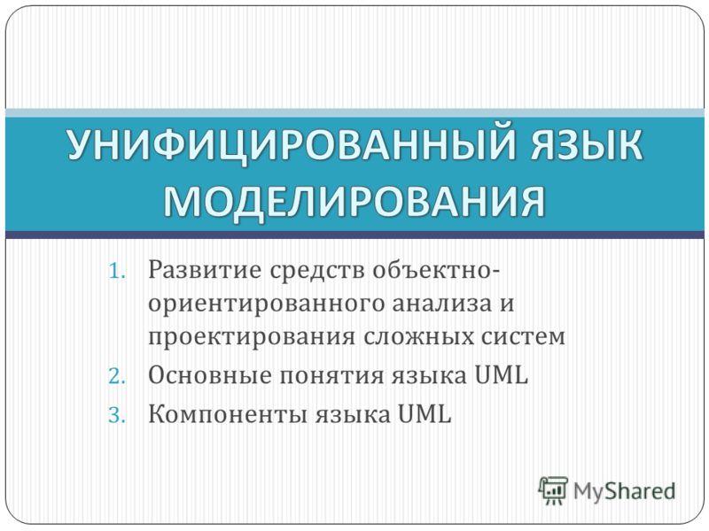 1. Развитие средств объектно- ориентированного анализа и проектирования сложных систем 2. Основные понятия языка UML 3. Компоненты языка UML