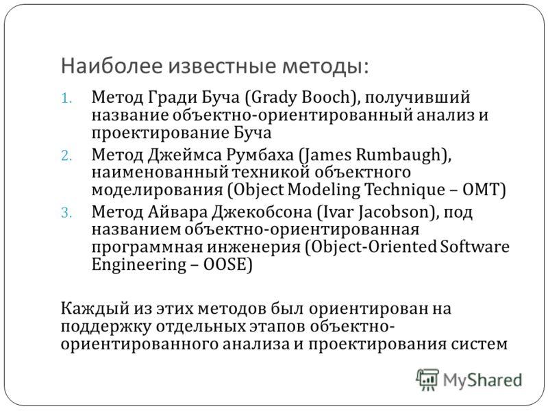 Наиболее известные методы: 1. Метод Гради Буча (Grady Booch), получивший название объектно-ориентированный анализ и проектирование Буча 2. Метод Джеймса Румбаха (James Rumbaugh), наименованный техникой объектного моделирования (Object Modeling Techni