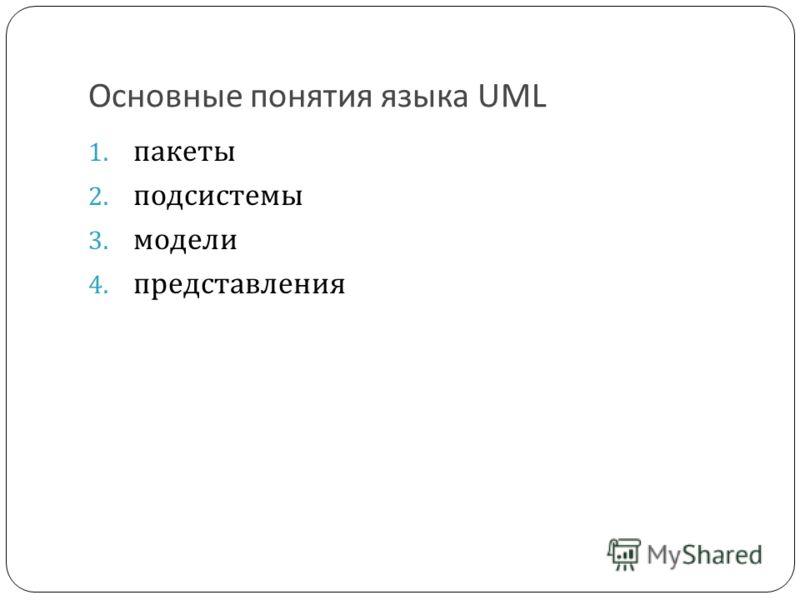 Основные понятия языка UML 1. пакеты 2. подсистемы 3. модели 4. представления