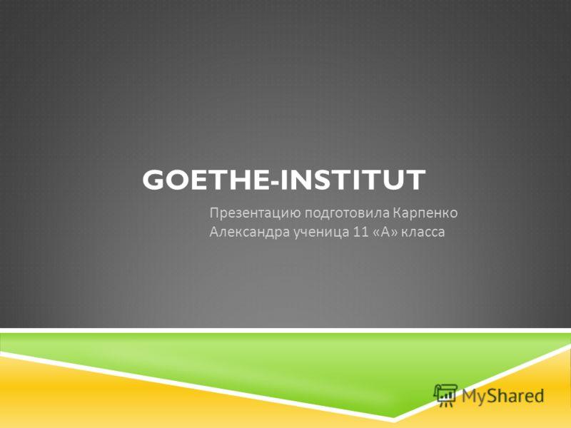 GOETHE-INSTITUT Презентацию подготовила Карпенко Александра ученица 11 « А » класса