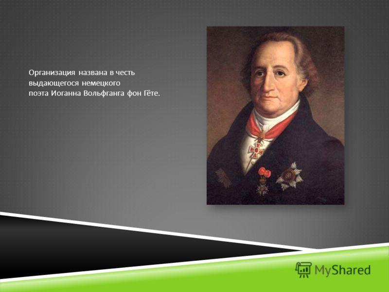 Организация названа в честь выдающегося немецкого поэта Иоганна Вольфганга фон Гёте.