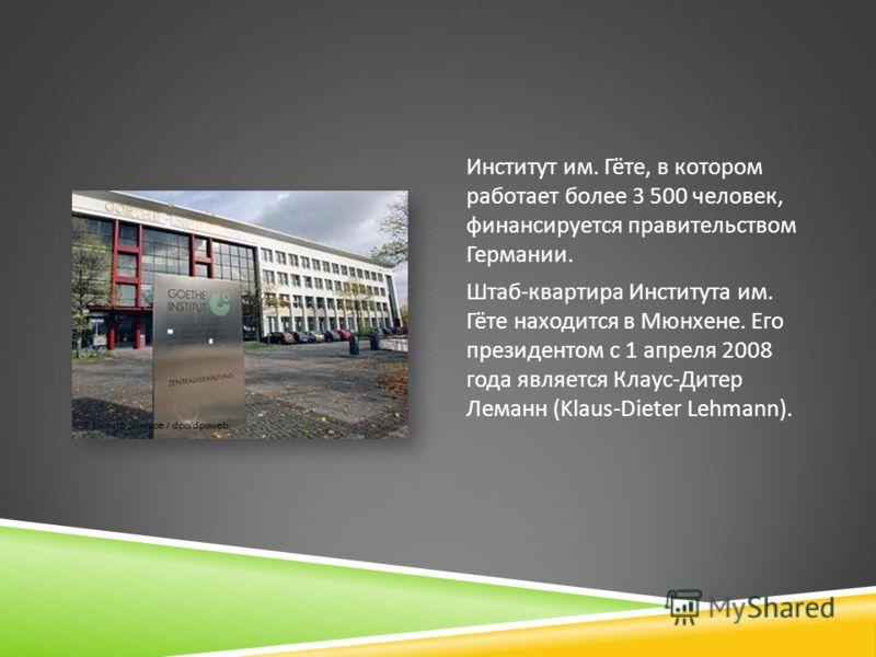 Институт им. Гёте, в котором работает более 3 500 человек, финансируется правительством Германии. Штаб - квартира Института им. Гёте находится в Мюнхене. Его президентом с 1 апреля 2008 года является Клаус - Дитер Леманн (Klaus-Dieter Lehmann).