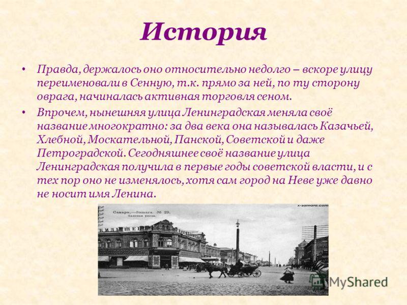 История Правда, держалось оно относительно недолго – вскоре улицу переименовали в Сенную, т.к. прямо за ней, по ту сторону оврага, начиналась активная торговля сеном. Впрочем, нынешняя улица Ленинградская меняла своё название многократно: за два века