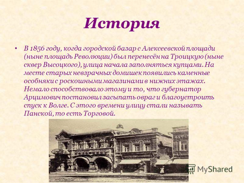 История В 1856 году, когда городской базар с Алексеевской площади (ныне площадь Революции) был перенесён на Троицкую (ныне сквер Высоцкого), улица начала заполняться купцами. На месте старых невзрачных домишек появились каменные особняки с роскошными