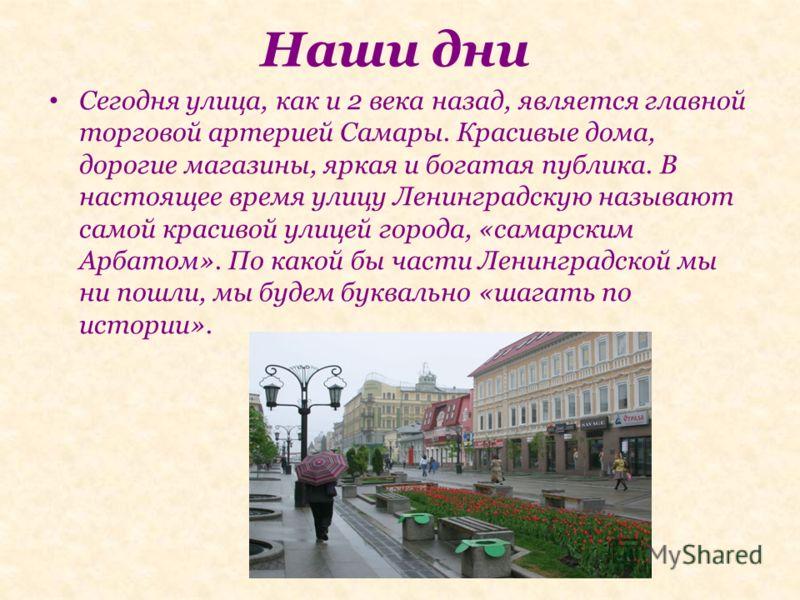 Наши дни Сегодня улица, как и 2 века назад, является главной торговой артерией Самары. Красивые дома, дорогие магазины, яркая и богатая публика. В настоящее время улицу Ленинградскую называют самой красивой улицей города, «самарским Арбатом». По како