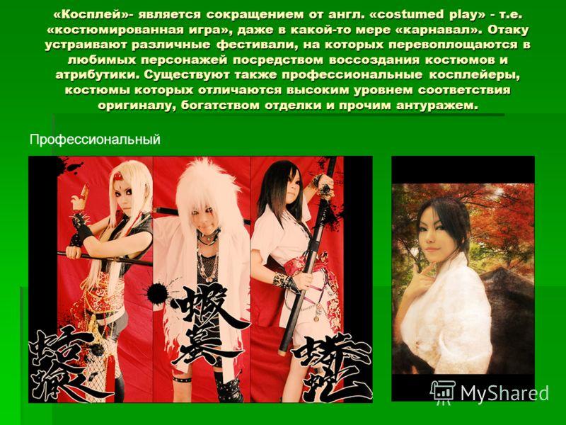 «Косплей»- является сокращением от англ. «costumed play» - т.е. «костюмированная игра», даже в какой-то мере «карнавал». Отаку устраивают различные фестивали, на которых перевоплощаются в любимых персонажей посредством воссоздания костюмов и атрибути