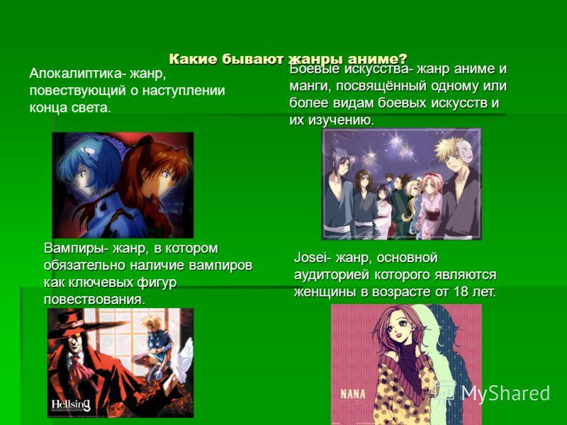 Какие бывают жанры аниме? Апокалиптика- жанр, повествующий о наступлении конца света. Боевые искусства- жанр аниме и манги, посвящённый одному или более видам боевых искусств и их изучению. Вампиры- жанр, в котором обязательно наличие вампиров как кл