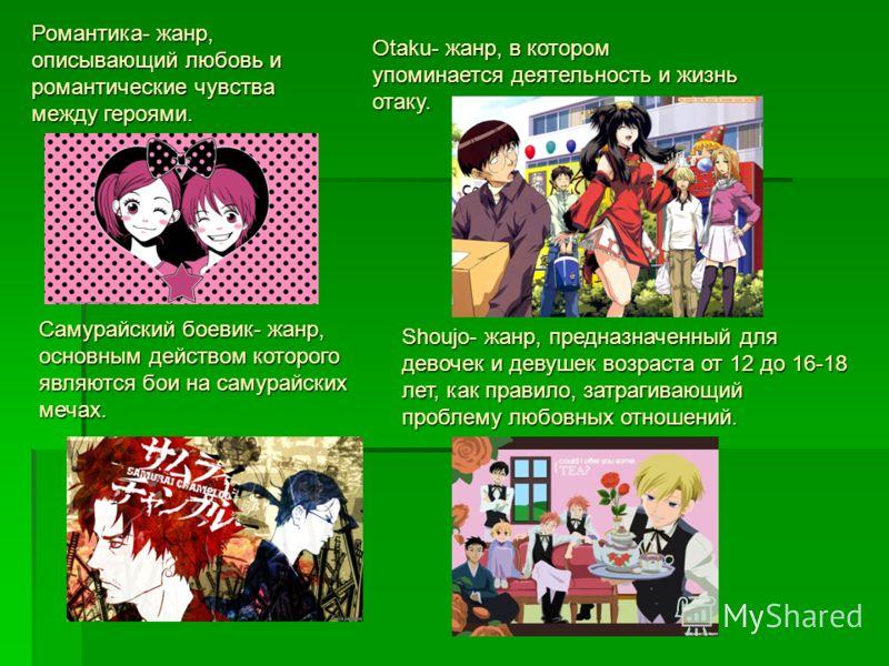 Романтика- жанр, описывающий любовь и романтические чувства между героями. Otaku- жанр, в котором упоминается деятельность и жизнь отаку. Самурайский боевик- жанр, основным действом которого являются бои на самурайских мечах. Shoujo- жанр, предназнач