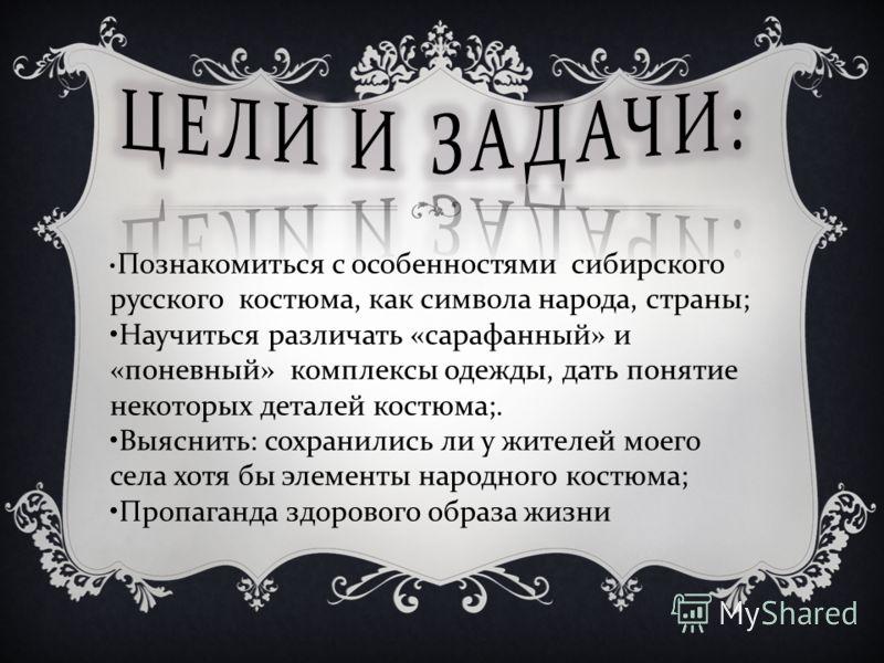 Познакомиться с особенностями сибирского русского костюма, как символа народа, страны ; Научиться различать « сарафанный » и « поневный » комплексы одежды, дать понятие некоторых деталей костюма ;. Выяснить : сохранились ли у жителей моего села хотя
