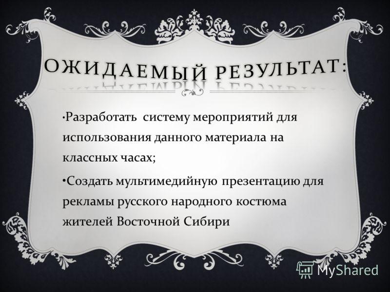 Разработать систему мероприятий для использования данного материала на классных часах ; Создать мультимедийную презентацию для рекламы русского народного костюма жителей Восточной Сибири