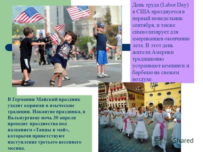 День труда (Labor Day) в США празднуется в первый понедельник сентября, и также символизирует для американцев окончание лета. В этот день жители Америки традиционно устраивают кемпинги и барбекю на свежем воздухе. В Германии Майский праздник уходит к