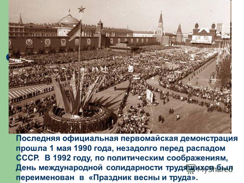 Последняя официальная первомайская демонстрация прошла 1 мая 1990 года, незадолго перед распадом СССР. В 1992 году, по политическим соображениям, День международной солидарности трудящихся был переименован в «Праздник весны и труда».