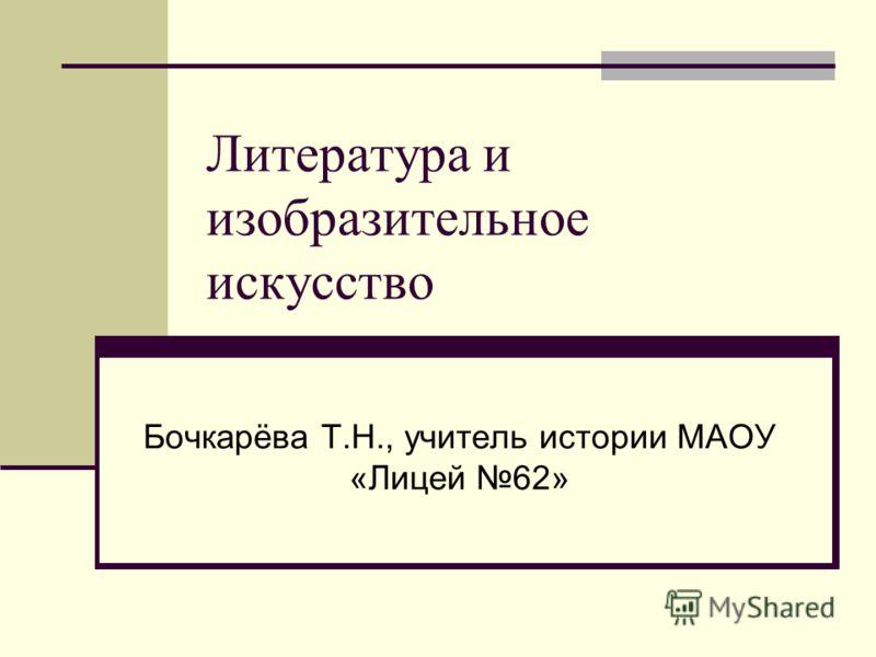 Литература и изобразительное искусство Бочкарёва Т.Н., учитель истории МАОУ «Лицей 62»