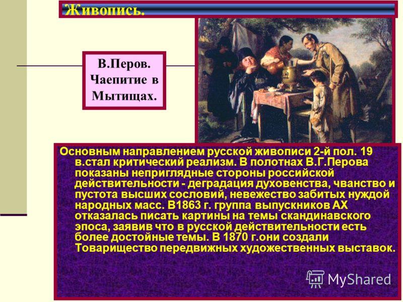 Основным направлением русской живописи 2-й пол. 19 в.стал критический реализм. В полотнах В.Г.Перова показаны неприглядные стороны российской действительности - деградация духовенства, чванство и пустота высших сословий, невежество забитых нуждой нар