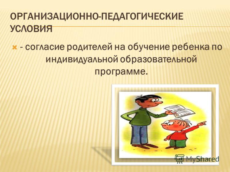ОРГАНИЗАЦИОННО-ПЕДАГОГИЧЕСКИЕ УСЛОВИЯ - согласие родителей на обучение ребенка по индивидуальной образовательной программе.