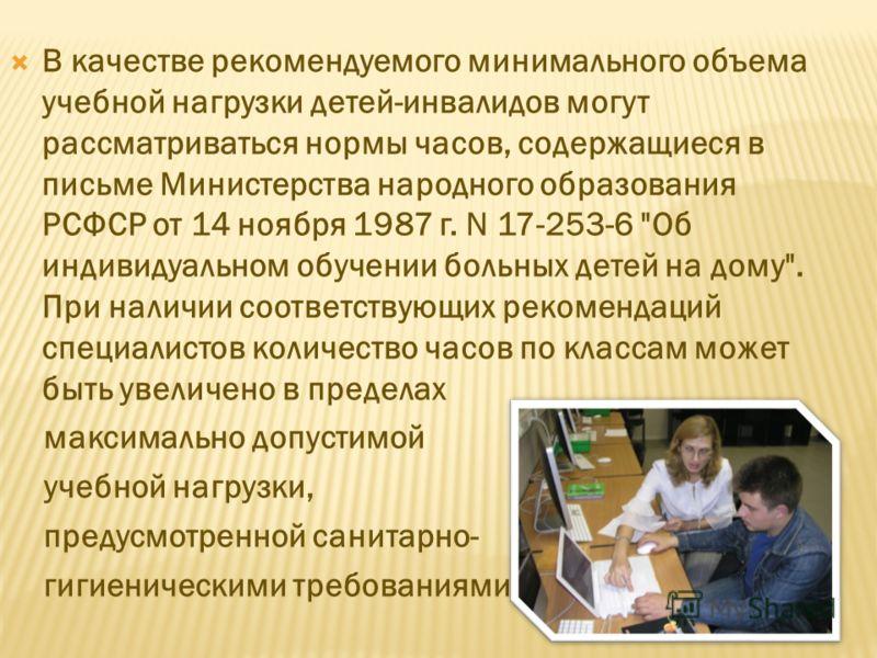 В качестве рекомендуемого минимального объема учебной нагрузки детей-инвалидов могут рассматриваться нормы часов, содержащиеся в письме Министерства народного образования РСФСР от 14 ноября 1987 г. N 17-253-6