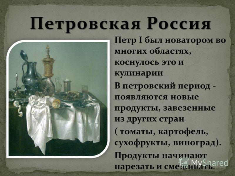 Петр I был новатором во многих областях, коснулось это и кулинарии В петровский период - появляются новые продукты, завезенные из других стран ( томаты, картофель, сухофрукты, виноград). Продукты начинают нарезать и смешивать.