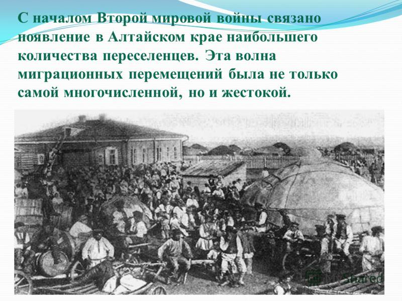 С началом Второй мировой войны связано появление в Алтайском крае наибольшего количества переселенцев. Эта волна миграционных перемещений была не только самой многочисленной, но и жестокой.