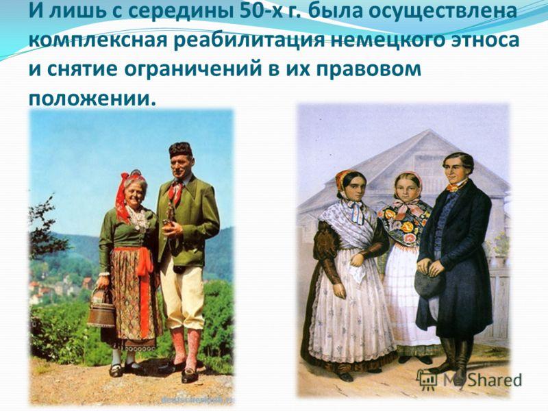 И лишь с середины 50-х г. была осуществлена комплексная реабилитация немецкого этноса и снятие ограничений в их правовом положении.