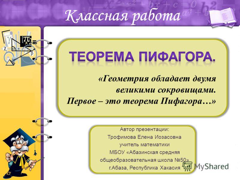 Автор презентации: Трофимова Елена Иозасовна учитель математики МБОУ «Абазинская средняя общеобразовательная школа 50» г.Абаза, Республика Хакасия «Геометрия обладает двумя великими сокровищами. Первое – это теорема Пифагора…»