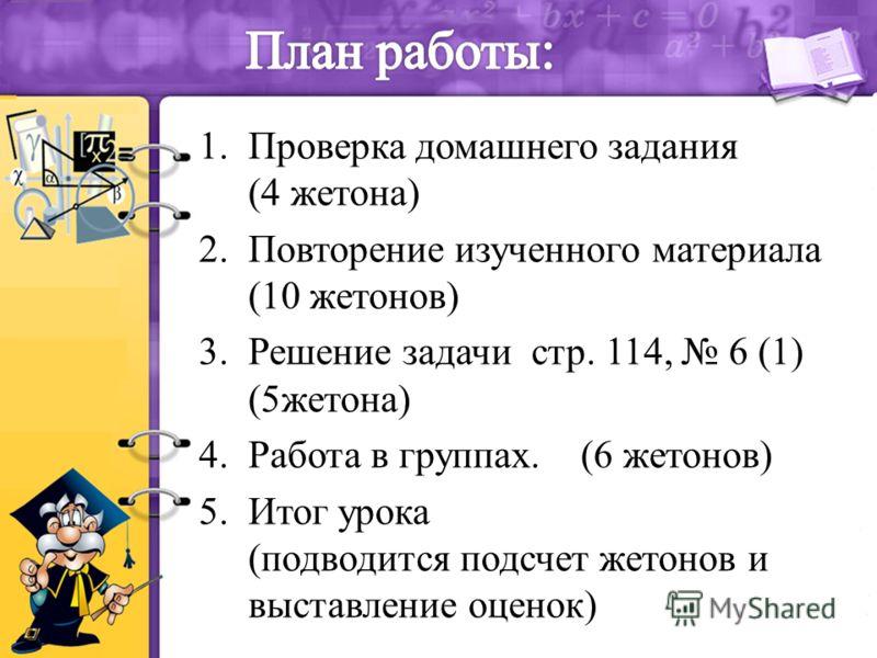 1.Проверка домашнего задания (4 жетона) 2.Повторение изученного материала (10 жетонов) 3.Решение задачи стр. 114, 6 (1) (5жетона) 4.Работа в группах. (6 жетонов) 5.Итог урока (подводится подсчет жетонов и выставление оценок)