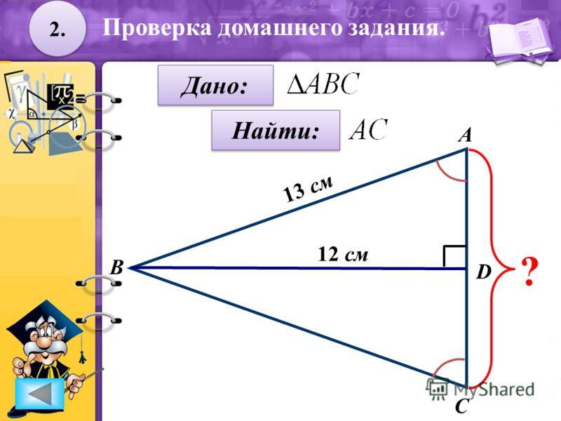 2. Дано: Найти: А B C D ? 12 см 13 см Проверка домашнего задания.