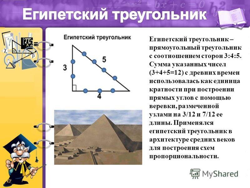 Египетский треугольник – прямоугольный треугольник с соотношением сторон 3:4:5. Сумма указанных чисел (3+4+5=12) с древних времен использовалась как единица кратности при построении прямых углов с помощью веревки, размеченной узлами на 3/12 и 7/12 ее