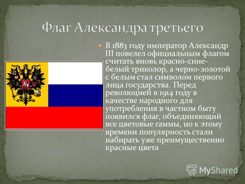 В 1883 году император Александр III повелел официальным флагом считать вновь красно-сине- белый триколор, а черно-золотой с белым стал символом первого лица государства. Перед революцией в 1914 году в качестве народного для употребления в частном быт