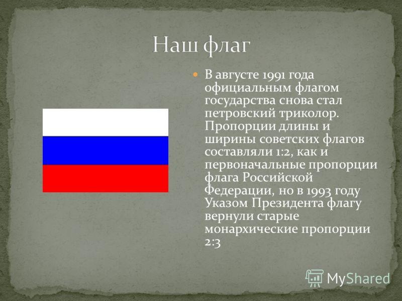 В августе 1991 года официальным флагом государства снова стал петровский триколор. Пропорции длины и ширины советских флагов составляли 1:2, как и первоначальные пропорции флага Российской Федерации, но в 1993 году Указом Президента флагу вернули ста