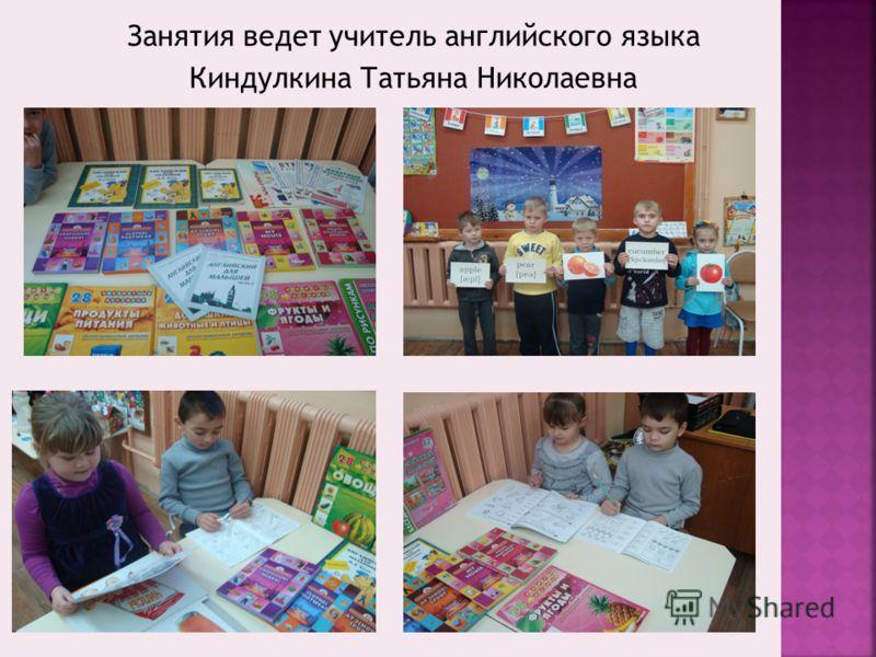 Занятия ведет учитель английского языка Киндулкина Татьяна Николаевна